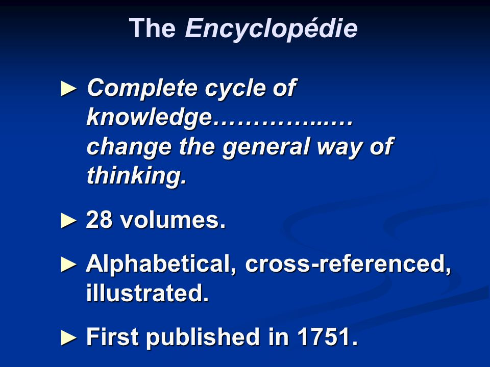The Encyclopédie ► Complete cycle of knowledge…………...… change the general way of thinking.