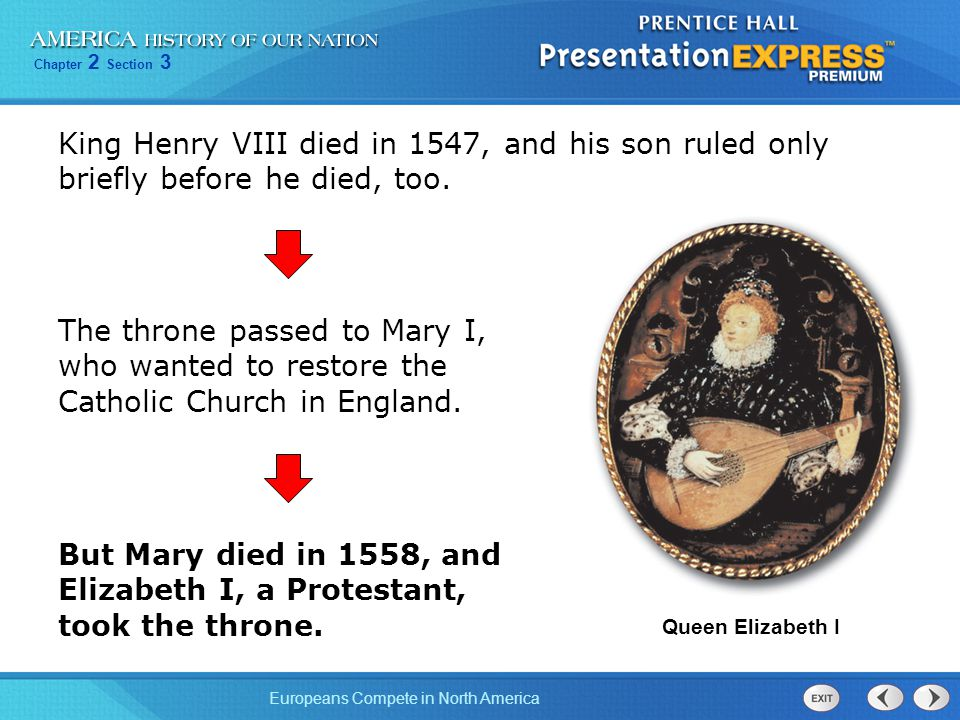 Chapter 2 Section 3 Europeans Compete in North America King Henry VIII died in 1547, and his son ruled only briefly before he died, too.