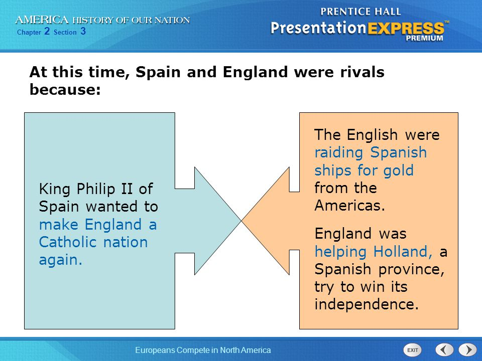 Chapter 2 Section 3 Europeans Compete in North America At this time, Spain and England were rivals because: King Philip II of Spain wanted to make England a Catholic nation again.
