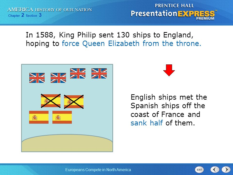 Chapter 2 Section 3 Europeans Compete in North America In 1588, King Philip sent 130 ships to England, hoping to force Queen Elizabeth from the throne.