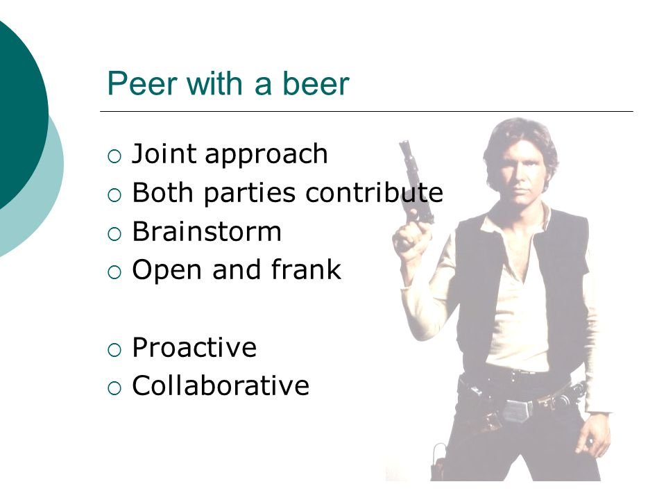 Peer with a beer  Joint approach  Both parties contribute  Brainstorm  Open and frank  Proactive  Collaborative