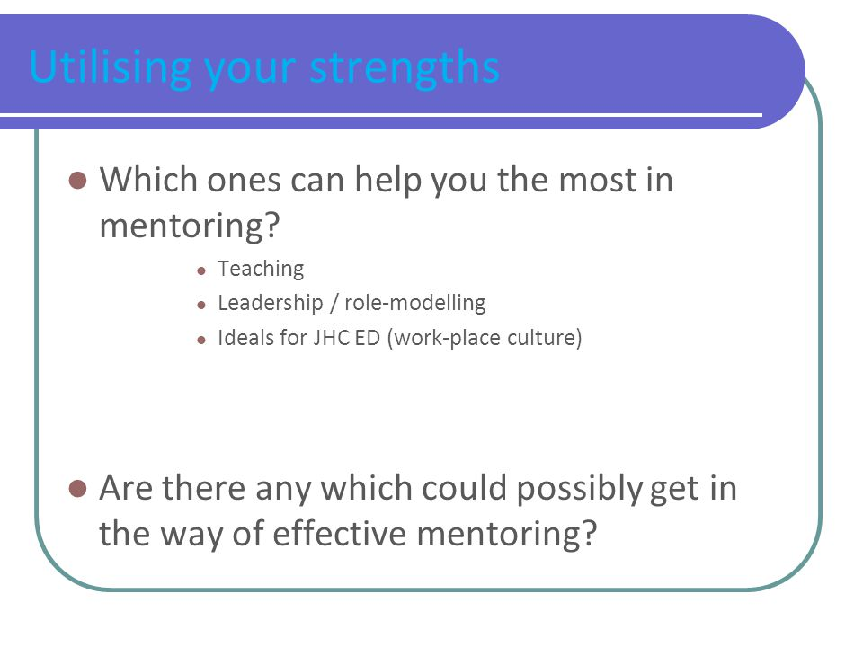 Utilising your strengths Which ones can help you the most in mentoring.