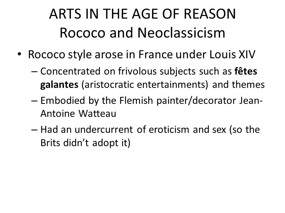 ARTS IN THE AGE OF REASON Rococo and Neoclassicism Rococo style arose in France under Louis XIV – Concentrated on frivolous subjects such as fêtes gal