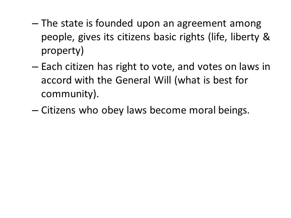 – The state is founded upon an agreement among people, gives its citizens basic rights (life, liberty & property) – Each citizen has right to vote, an