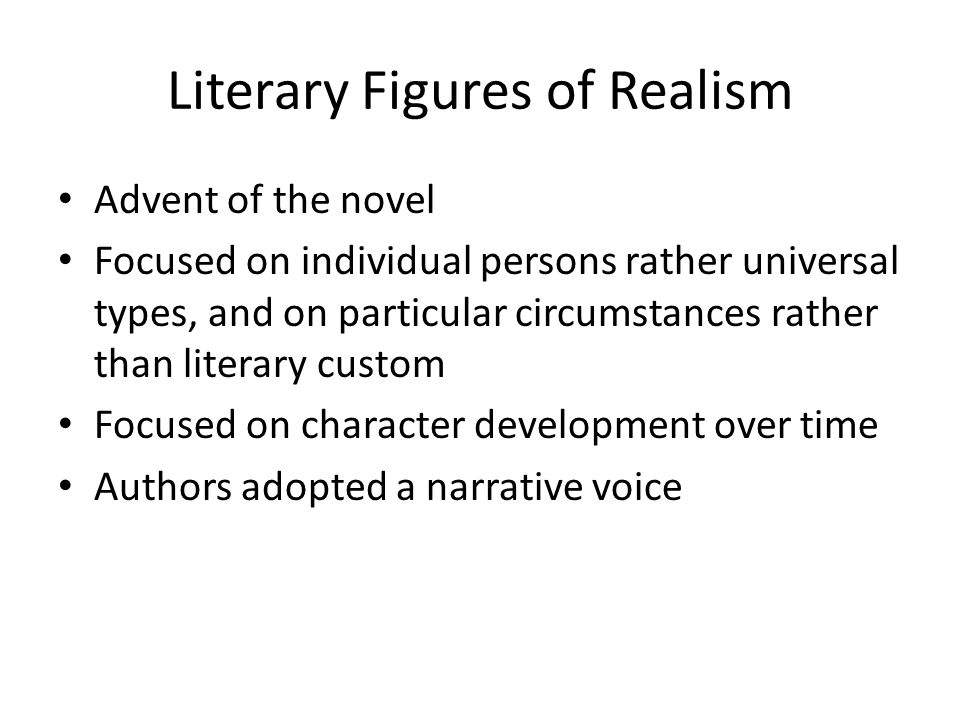 Literary Figures of Realism Advent of the novel Focused on individual persons rather universal types, and on particular circumstances rather than lite