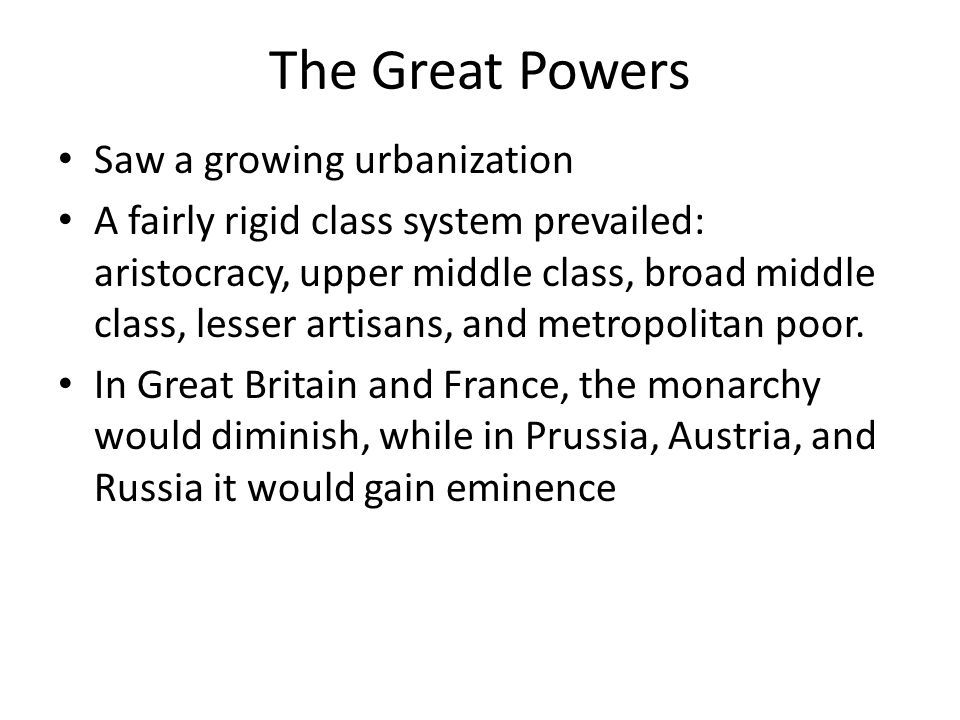 The Great Powers Saw a growing urbanization A fairly rigid class system prevailed: aristocracy, upper middle class, broad middle class, lesser artisan