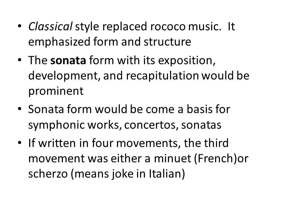 Classical style replaced rococo music. It emphasized form and structure The sonata form with its exposition, development, and recapitulation would be