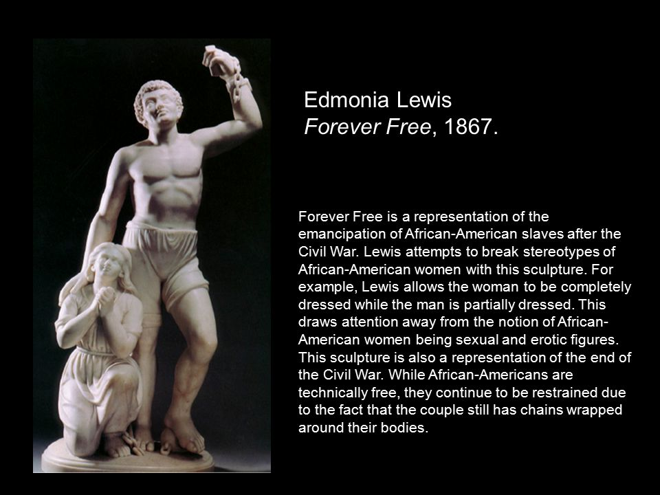 Edmonia Lewis Forever Free, 1867. Forever Free is a representation of the emancipation of African-American slaves after the Civil War. Lewis attempts