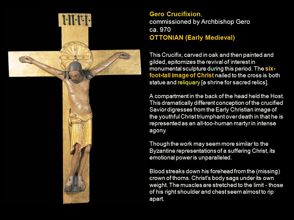 Gero Crucifixion, commissioned by Archbishop Gero ca. 970 OTTONIAN (Early Medieval) This Crucifix, carved in oak and then painted and gilded, epitomiz