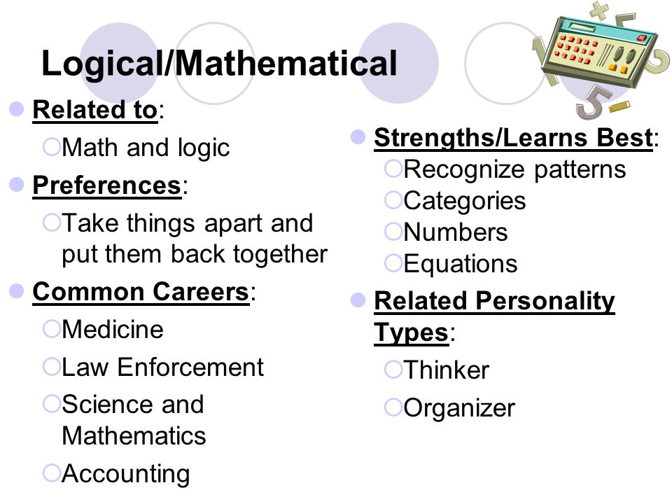Logical/Mathematical Related to:  Math and logic Preferences:  Take things apart and put them back together Common Careers:  Medicine  Law Enforce