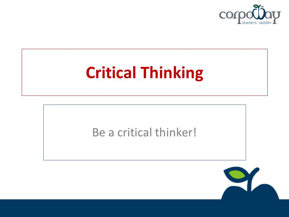 Critical Thinking Be a critical thinker!