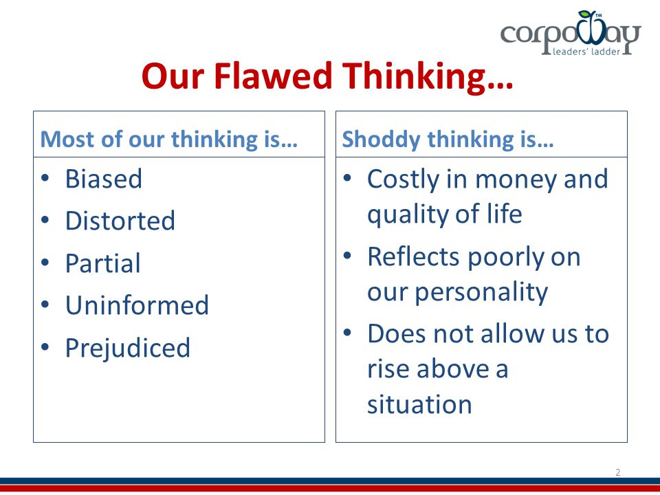 Our Flawed Thinking… Most of our thinking is… Biased Distorted Partial Uninformed Prejudiced Shoddy thinking is… Costly in money and quality of life Reflects poorly on our personality Does not allow us to rise above a situation 2