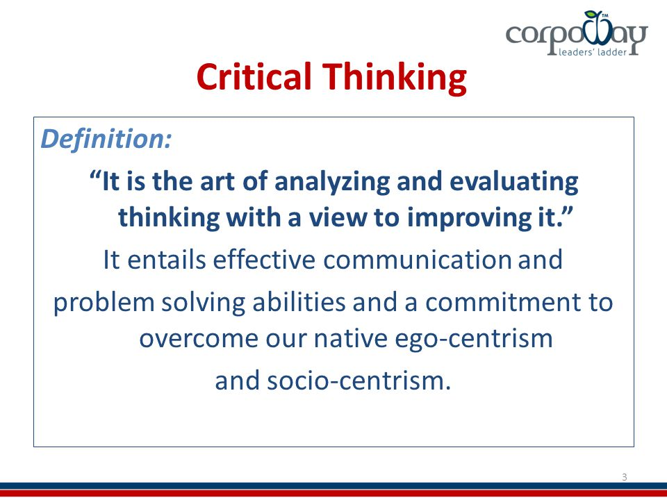 Critical Thinking Definition: It is the art of analyzing and evaluating thinking with a view to improving it. It entails effective communication and problem solving abilities and a commitment to overcome our native ego-centrism and socio-centrism.