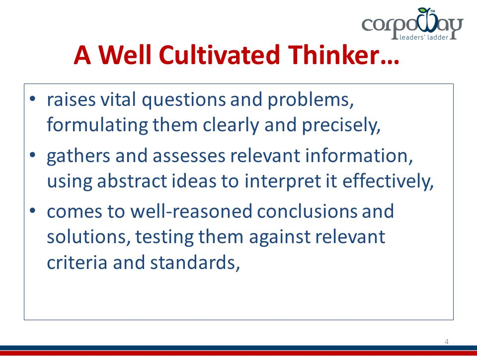 A Well Cultivated Thinker… raises vital questions and problems, formulating them clearly and precisely, gathers and assesses relevant information, using abstract ideas to interpret it effectively, comes to well-reasoned conclusions and solutions, testing them against relevant criteria and standards, 4