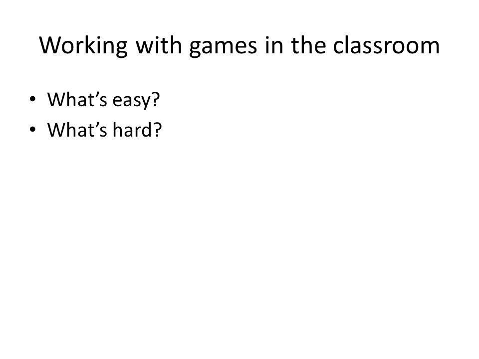Working with games in the classroom What's easy? What's hard?