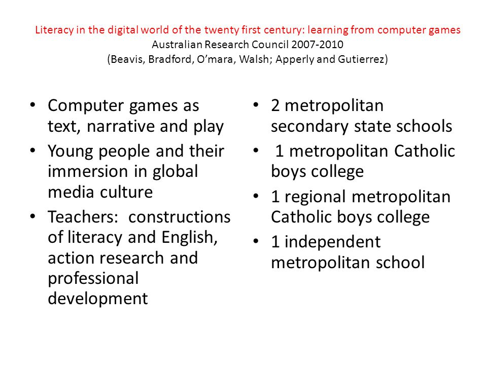 Literacy in the digital world of the twenty first century: learning from computer games Australian Research Council 2007-2010 (Beavis, Bradford, O'mara, Walsh; Apperly and Gutierrez) Computer games as text, narrative and play Young people and their immersion in global media culture Teachers: constructions of literacy and English, action research and professional development 2 metropolitan secondary state schools 1 metropolitan Catholic boys college 1 regional metropolitan Catholic boys college 1 independent metropolitan school