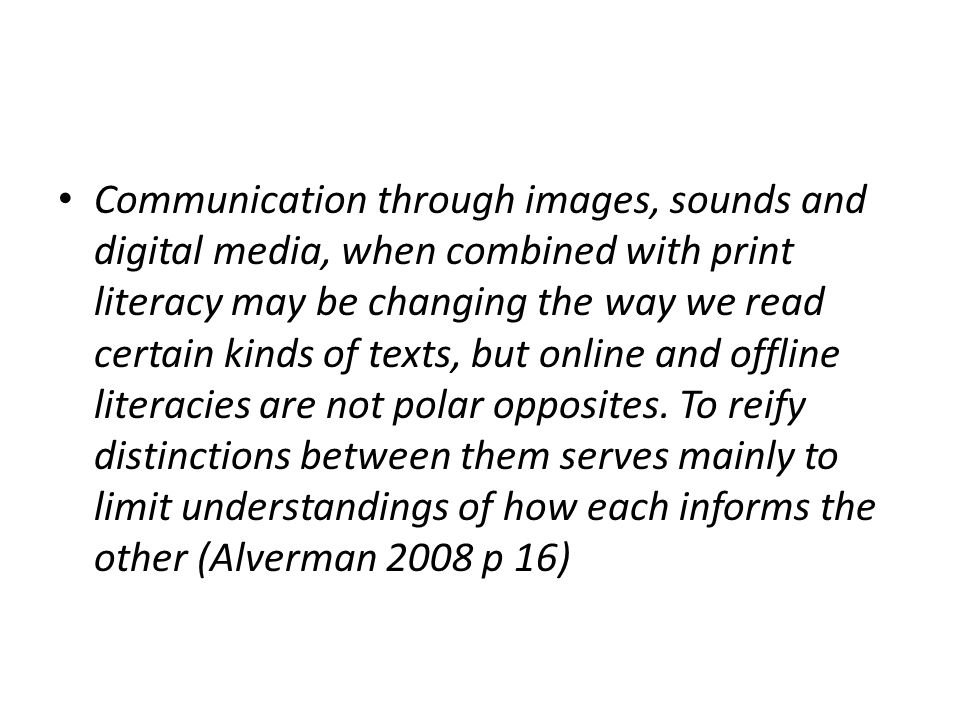 Communication through images, sounds and digital media, when combined with print literacy may be changing the way we read certain kinds of texts, but online and offline literacies are not polar opposites.