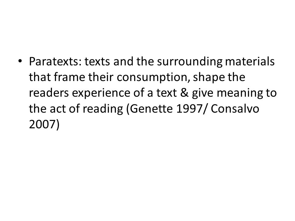 Paratexts: texts and the surrounding materials that frame their consumption, shape the readers experience of a text & give meaning to the act of reading (Genette 1997/ Consalvo 2007)
