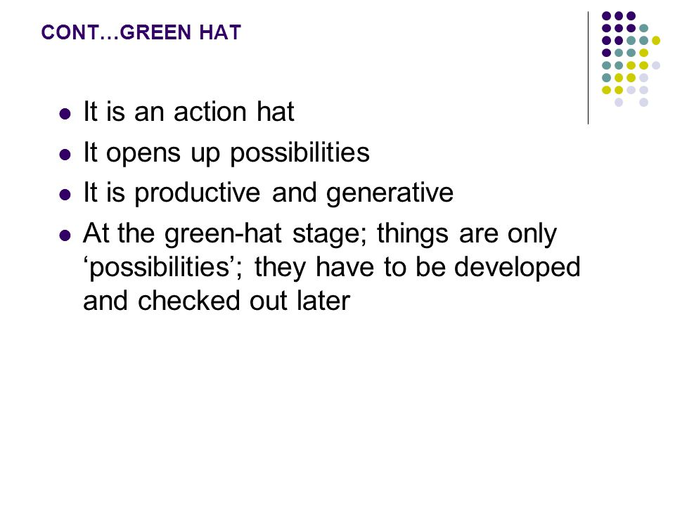 CONT…GREEN HAT It is an action hat It opens up possibilities It is productive and generative At the green-hat stage; things are only 'possibilities'; they have to be developed and checked out later