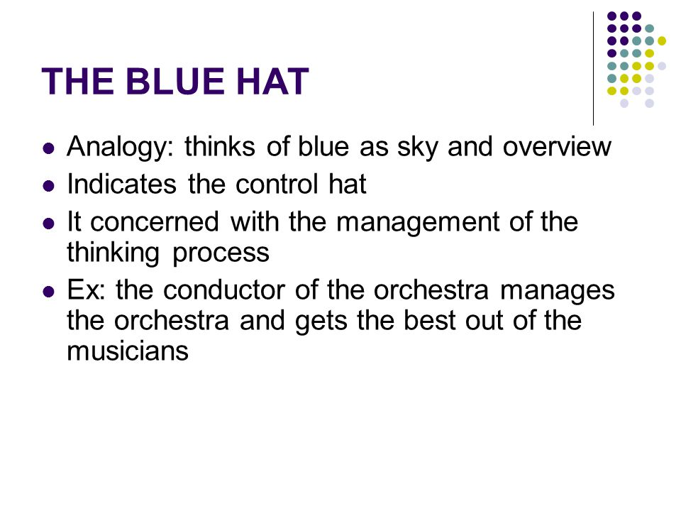 THE BLUE HAT Analogy: thinks of blue as sky and overview Indicates the control hat It concerned with the management of the thinking process Ex: the conductor of the orchestra manages the orchestra and gets the best out of the musicians