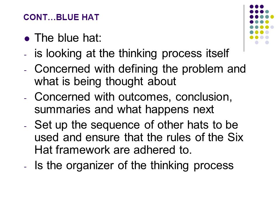 CONT…BLUE HAT The blue hat: - is looking at the thinking process itself - Concerned with defining the problem and what is being thought about - Concerned with outcomes, conclusion, summaries and what happens next - Set up the sequence of other hats to be used and ensure that the rules of the Six Hat framework are adhered to.