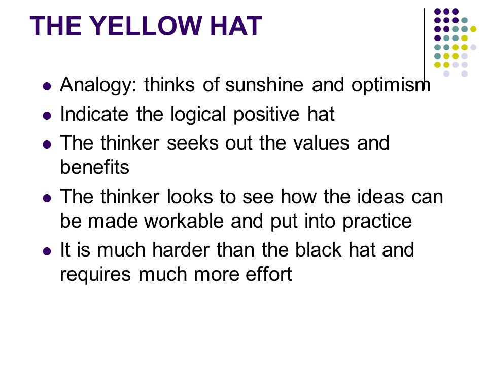 THE YELLOW HAT Analogy: thinks of sunshine and optimism Indicate the logical positive hat The thinker seeks out the values and benefits The thinker looks to see how the ideas can be made workable and put into practice It is much harder than the black hat and requires much more effort