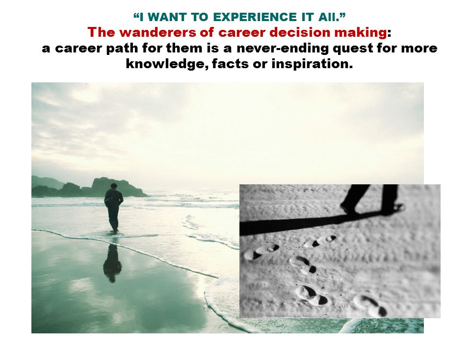 I WANT TO EXPERIENCE IT All. The wanderers of career decision making: a career path for them is a never-ending quest for more knowledge, facts or inspiration.