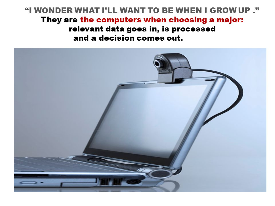 I WONDER WHAT I'LL WANT TO BE WHEN I GROW UP. They are the computers when choosing a major: relevant data goes in, is processed and a decision comes out.