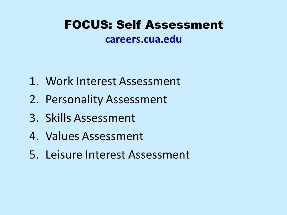 FOCUS: Self Assessment careers.cua.edu 1.Work Interest Assessment 2.Personality Assessment 3.Skills Assessment 4.Values Assessment 5.Leisure Interest Assessment