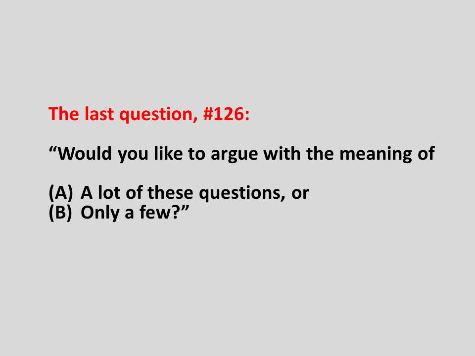 The last question, #126: Would you like to argue with the meaning of (A) A lot of these questions, or (B) Only a few?