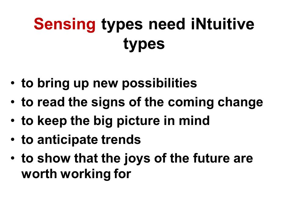 Sensing types need iNtuitive types to bring up new possibilities to read the signs of the coming change to keep the big picture in mind to anticipate trends to show that the joys of the future are worth working for