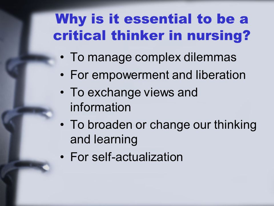 Why is it essential to be a critical thinker in nursing? To manage complex dilemmas For empowerment and liberation To exchange views and information T