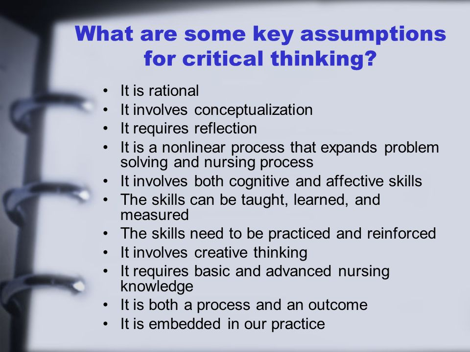 What are some key assumptions for critical thinking? It is rational It involves conceptualization It requires reflection It is a nonlinear process tha