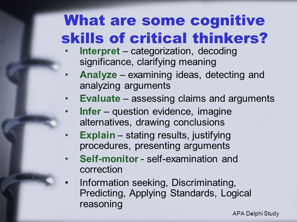 What are some cognitive skills of critical thinkers? Interpret – categorization, decoding significance, clarifying meaning Analyze – examining ideas,