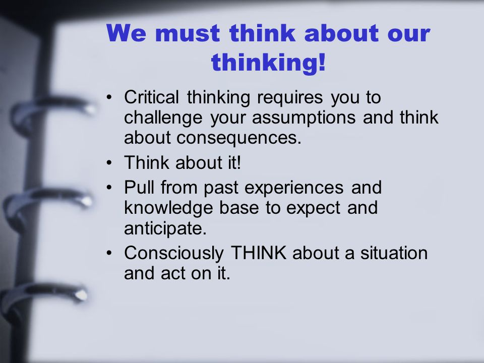 We must think about our thinking! Critical thinking requires you to challenge your assumptions and think about consequences. Think about it! Pull from