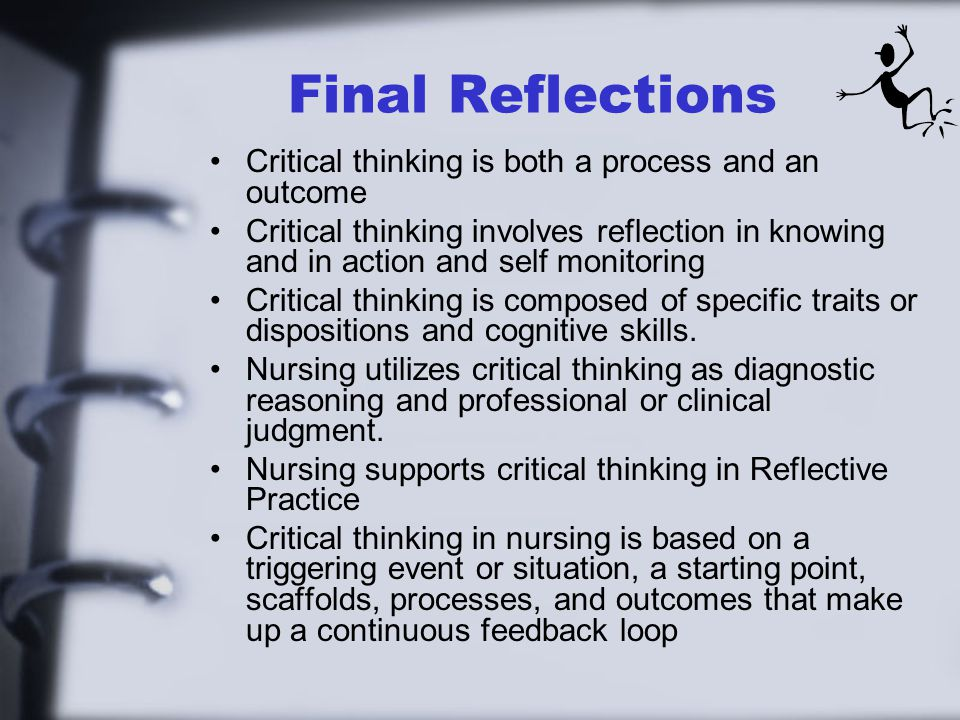Final Reflections Critical thinking is both a process and an outcome Critical thinking involves reflection in knowing and in action and self monitorin