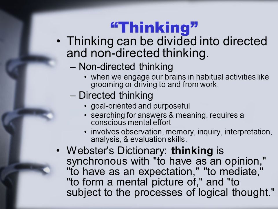 """""""Thinking"""" Thinking can be divided into directed and non-directed thinking. –Non-directed thinking when we engage our brains in habitual activities li"""