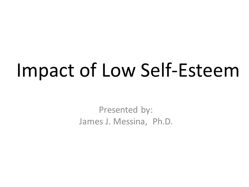 Impact of Low Self-Esteem Presented by: James J. Messina, Ph.D.