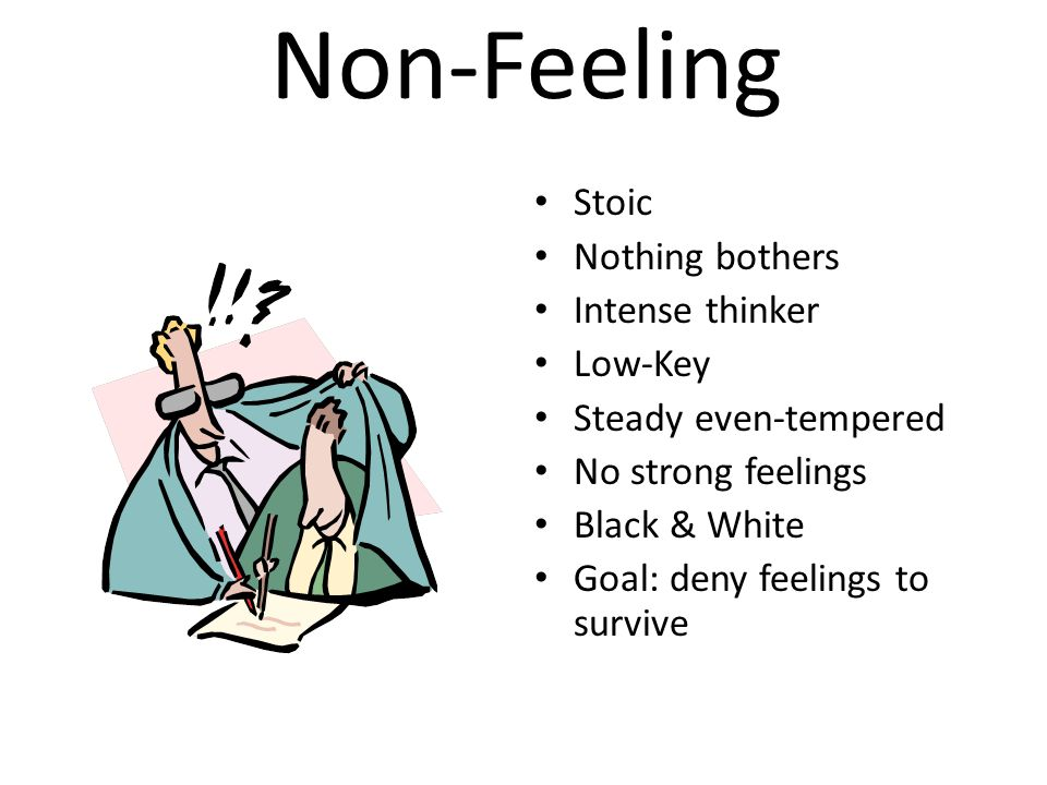 Non-Feeling Stoic Nothing bothers Intense thinker Low-Key Steady even-tempered No strong feelings Black & White Goal: deny feelings to survive