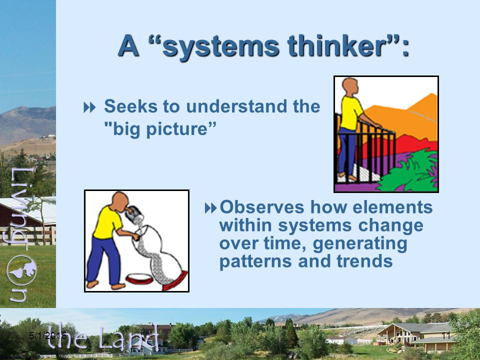5/1/201511 A systems thinker :  Seeks to understand the big picture  Observes how elements within systems change over time, generating patterns and trends
