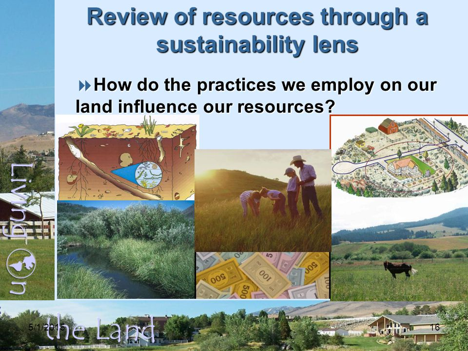 5/1/201516 Review of resources through a sustainability lens  How do the practices we employ on our land influence our resources