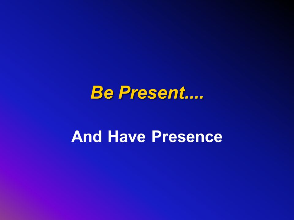 Be Present.... And Have Presence