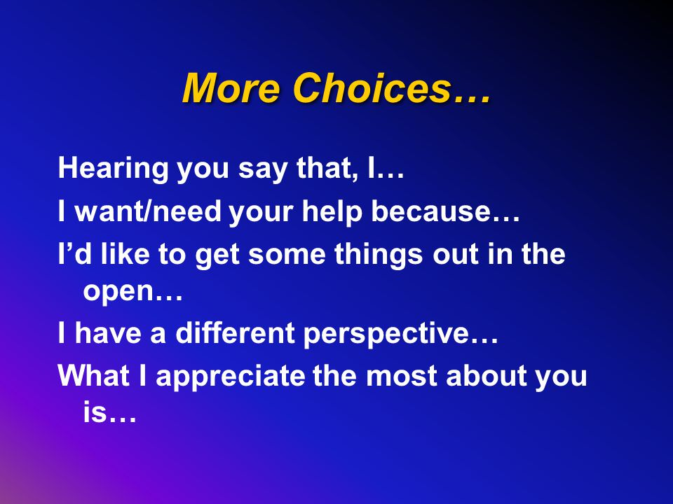 More Choices… Hearing you say that, I… I want/need your help because… I'd like to get some things out in the open… I have a different perspective… What I appreciate the most about you is…