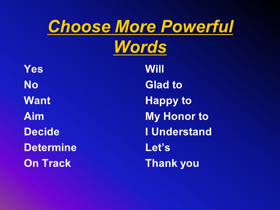 Choose More Powerful Words Yes No Want Aim Decide Determine On Track Will Glad to Happy to My Honor to I Understand Let's Thank you