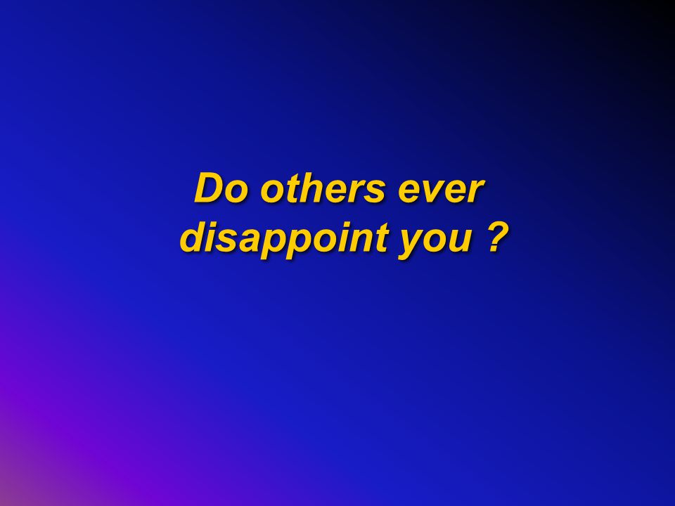 Do others ever disappoint you ?