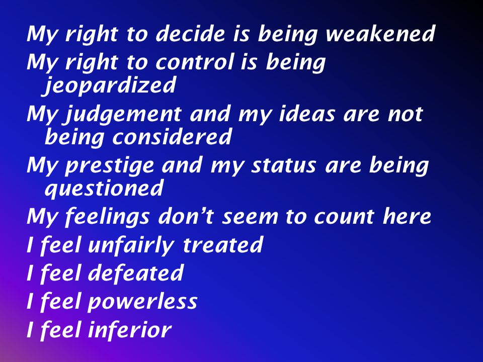 My right to decide is being weakened My right to control is being jeopardized My judgement and my ideas are not being considered My prestige and my status are being questioned My feelings don't seem to count here I feel unfairly treated I feel defeated I feel powerless I feel inferior