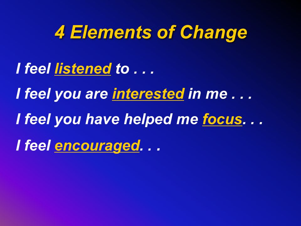 4 Elements of Change I feel listened to...I feel you are interested in me...