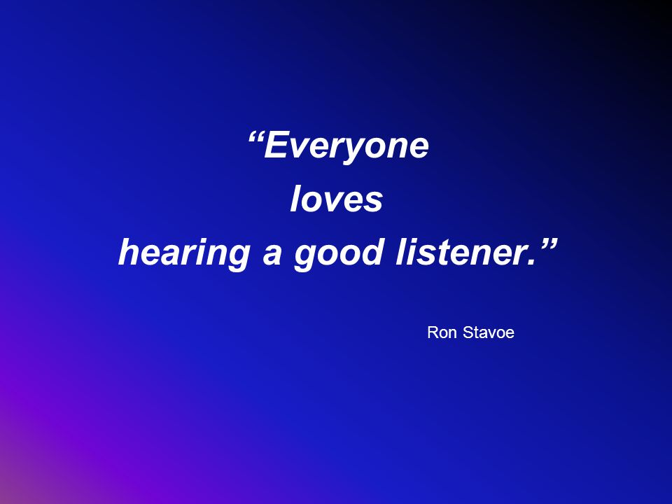 Everyone loves hearing a good listener. Ron Stavoe