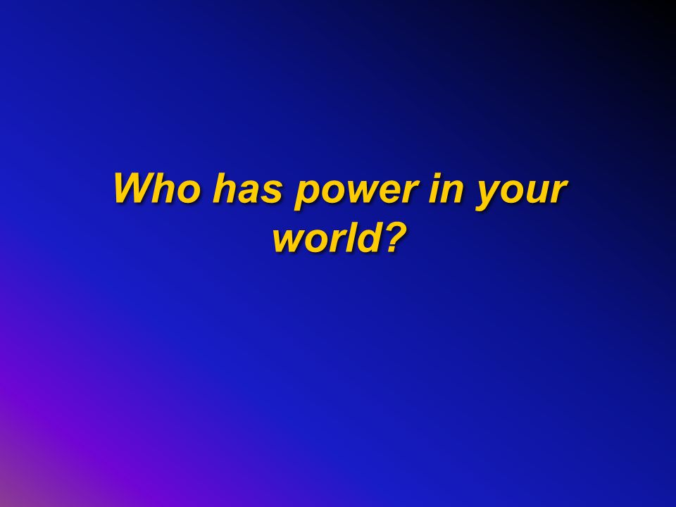 Who has power in your world?