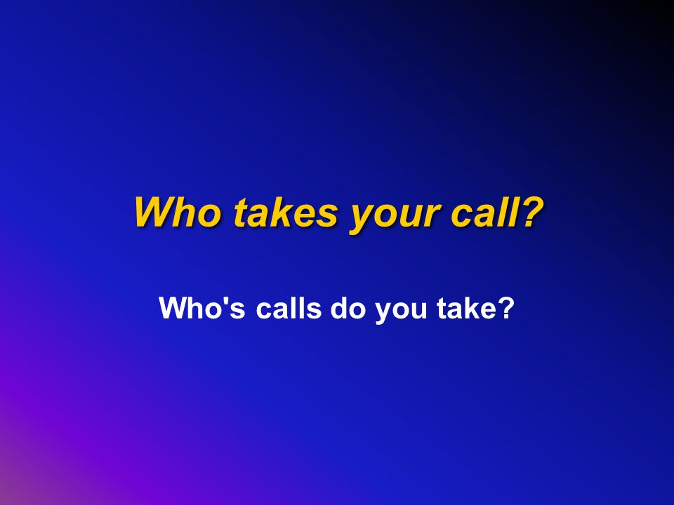 Who takes your call? Who s calls do you take?